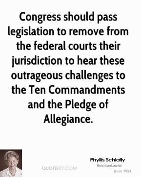 Phyllis Schlafly - Congress should pass legislation to remove from the federal courts their jurisdiction to hear these outrageous challenges to the Ten Commandments and the Pledge of Allegiance.