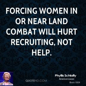 Phyllis Schlafly - Forcing women in or near land combat will hurt recruiting, not help.