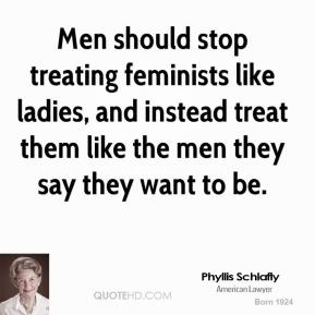 Phyllis Schlafly - Men should stop treating feminists like ladies, and instead treat them like the men they say they want to be.