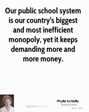 Phyllis Schlafly - Our public school system is our country's biggest and most inefficient monopoly, yet it keeps demanding more and more money.