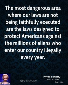 Phyllis Schlafly - The most dangerous area where our laws are not being faithfully executed are the laws designed to protect Americans against the millions of aliens who enter our country illegally every year.