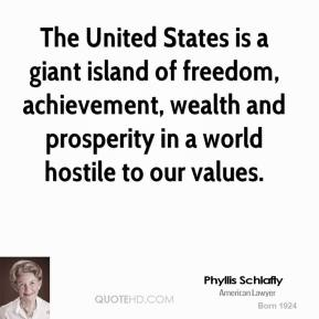 Phyllis Schlafly - The United States is a giant island of freedom, achievement, wealth and prosperity in a world hostile to our values.
