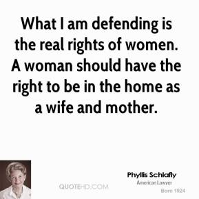 Phyllis Schlafly - What I am defending is the real rights of women. A woman should have the right to be in the home as a wife and mother.