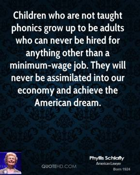 Phyllis Schlafly  - Children who are not taught phonics grow up to be adults who can never be hired for anything other than a minimum-wage job. They will never be assimilated into our economy and achieve the American dream.