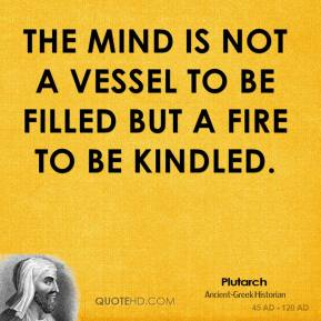 Plutarch - The mind is not a vessel to be filled but a fire to be kindled.