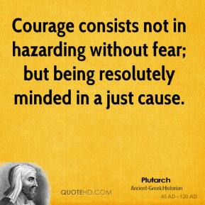 Courage consists not in hazarding without fear; but being resolutely minded in a just cause.