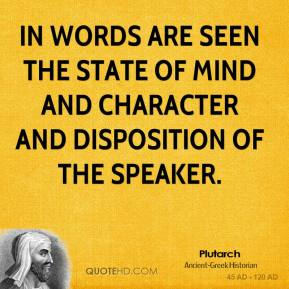 Plutarch - In words are seen the state of mind and character and disposition of the speaker.