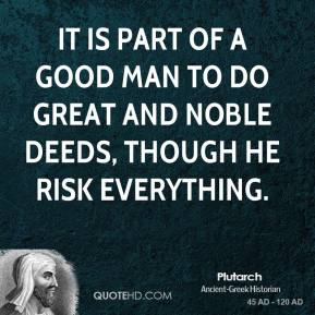 Plutarch - It is part of a good man to do great and noble deeds, though he risk everything.
