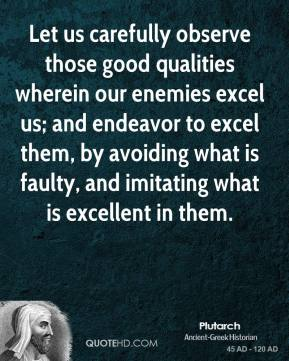 Plutarch - Let us carefully observe those good qualities wherein our enemies excel us; and endeavor to excel them, by avoiding what is faulty, and imitating what is excellent in them.
