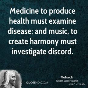 Plutarch - Medicine to produce health must examine disease; and music, to create harmony must investigate discord.