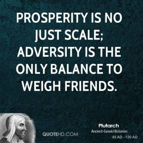 Plutarch - Prosperity is no just scale; adversity is the only balance to weigh friends.