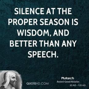 Plutarch - Silence at the proper season is wisdom, and better than any speech.
