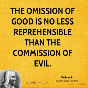 Plutarch - The omission of good is no less reprehensible than the commission of evil.