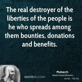 Plutarch - The real destroyer of the liberties of the people is he who spreads among them bounties, donations and benefits.