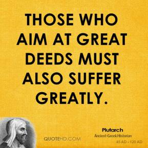 Plutarch - Those who aim at great deeds must also suffer greatly.