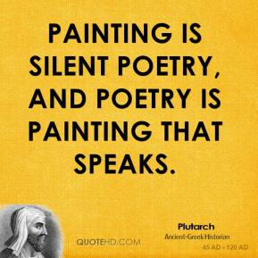 Plutarch - Painting is silent poetry, and poetry is painting that speaks.