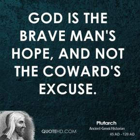 Plutarch  - God is the brave man's hope, and not the coward's excuse.