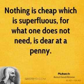 Plutarch  - Nothing is cheap which is superfluous, for what one does not need, is dear at a penny.