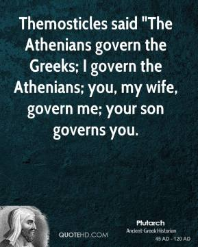 "Themosticles said ""The Athenians govern the Greeks; I govern the Athenians; you, my wife, govern me; your son governs you."