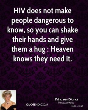 HIV does not make people dangerous to know, so you can shake their hands and give them a hug : Heaven knows they need it.