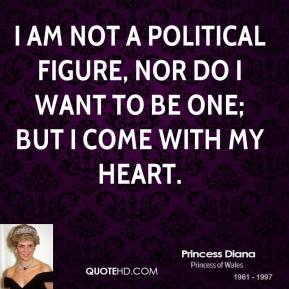 I am not a political figure, nor do I want to be one; but I come with my heart.