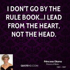 I don't go by the rule book...I lead from the heart, not the head.