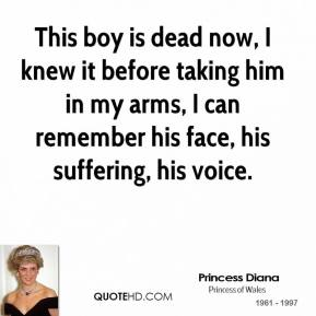 Princess Diana  - This boy is dead now, I knew it before taking him in my arms, I can remember his face, his suffering, his voice.