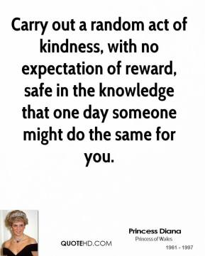 Princess Diana - Carry out a random act of kindness, with no expectation of reward, safe in the knowledge that one day someone might do the same for you.