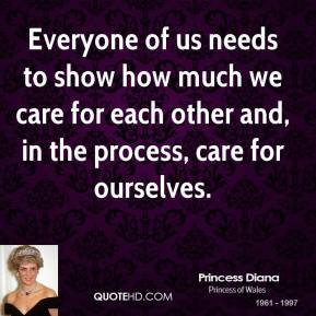 Princess Diana - Everyone of us needs to show how much we care for each other and, in the process, care for ourselves.