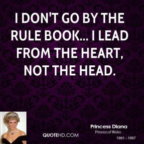Princess Diana - I don't go by the rule book... I lead from the heart, not the head.