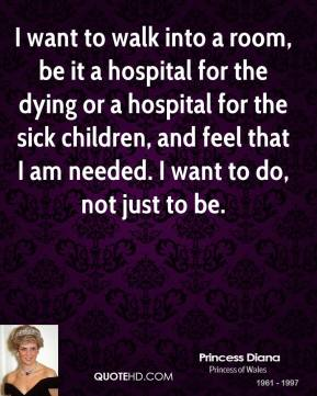 Princess Diana - I want to walk into a room, be it a hospital for the dying or a hospital for the sick children, and feel that I am needed. I want to do, not just to be.