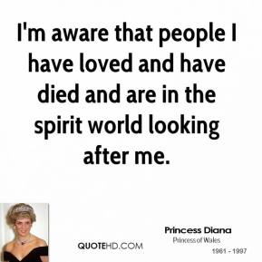 Princess Diana - I'm aware that people I have loved and have died and are in the spirit world looking after me.