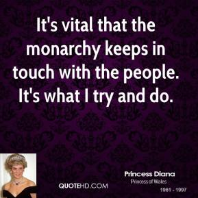 Princess Diana - It's vital that the monarchy keeps in touch with the people. It's what I try and do.