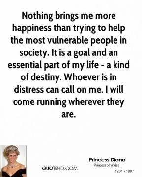 Princess Diana - Nothing brings me more happiness than trying to help the most vulnerable people in society. It is a goal and an essential part of my life - a kind of destiny. Whoever is in distress can call on me. I will come running wherever they are.