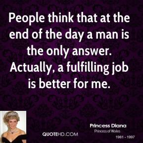 Princess Diana - People think that at the end of the day a man is the only answer. Actually, a fulfilling job is better for me.