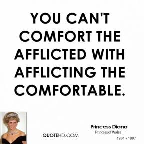 Princess Diana - You can't comfort the afflicted with afflicting the comfortable.