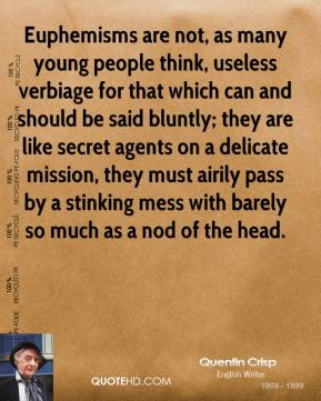 Euphemisms are not, as many young people think, useless verbiage for that which can and should be said bluntly; they are like secret agents on a delicate mission, they must airily pass by a stinking mess with barely so much as a nod of the head.