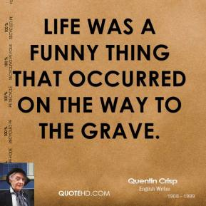 Life was a funny thing that occurred on the way to the grave.