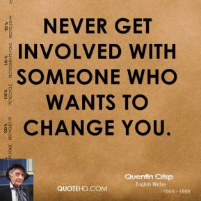 Never get involved with someone who wants to change you.