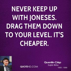 Never keep up with Joneses. Drag them down to your level. It's cheaper.