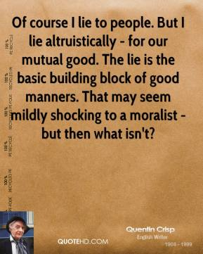 Of course I lie to people. But I lie altruistically - for our mutual good. The lie is the basic building block of good manners. That may seem mildly shocking to a moralist - but then what isn't?