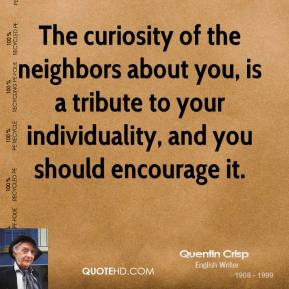 The curiosity of the neighbors about you, is a tribute to your individuality, and you should encourage it.