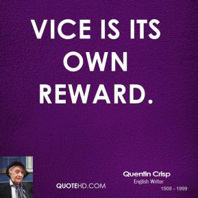 Quentin Crisp  - Vice is its own reward.
