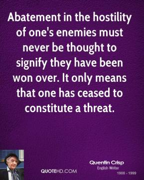 Quentin Crisp - Abatement in the hostility of one's enemies must never be thought to signify they have been won over. It only means that one has ceased to constitute a threat.