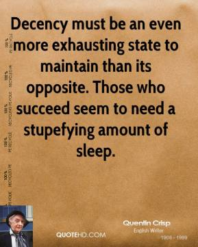 Quentin Crisp - Decency must be an even more exhausting state to maintain than its opposite. Those who succeed seem to need a stupefying amount of sleep.