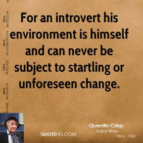 For an introvert his environment is himself and can never be subject to startling or unforeseen change.