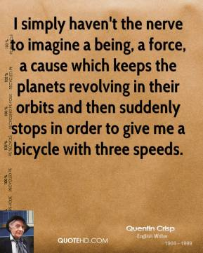 Quentin Crisp - I simply haven't the nerve to imagine a being, a force, a cause which keeps the planets revolving in their orbits and then suddenly stops in order to give me a bicycle with three speeds.