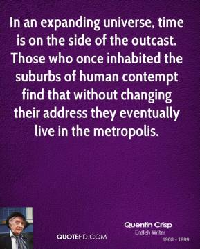 Quentin Crisp - In an expanding universe, time is on the side of the outcast. Those who once inhabited the suburbs of human contempt find that without changing their address they eventually live in the metropolis.