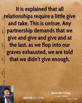 Quentin Crisp - It is explained that all relationships require a little give and take. This is untrue. Any partnership demands that we give and give and give and at the last, as we flop into our graves exhausted, we are told that we didn't give enough.