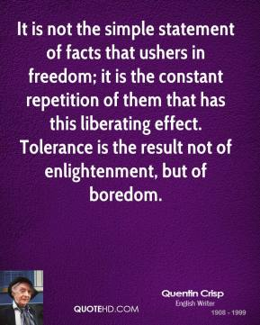 It is not the simple statement of facts that ushers in freedom; it is the constant repetition of them that has this liberating effect. Tolerance is the result not of enlightenment, but of boredom.
